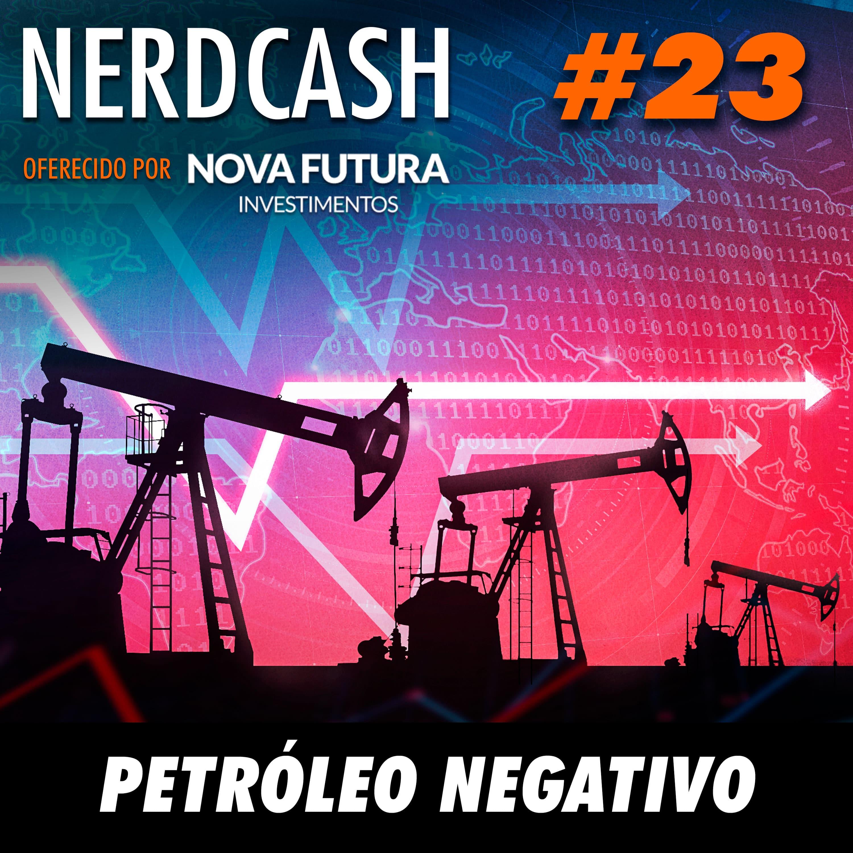 NerdCash 23 - Petróleo negativo
