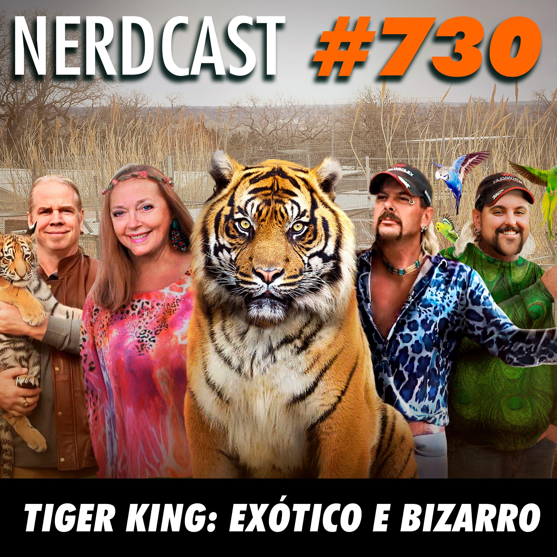 NerdCast 730 - Tiger King: Exótico e Bizarro