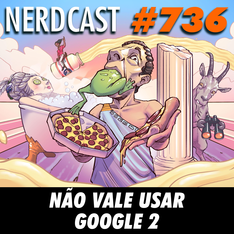 NerdCast 736 - Não vale usar Google 2