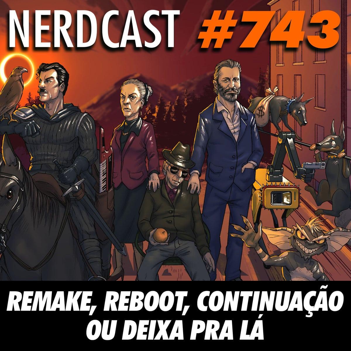 NerdCast 743 - Reboot, remake, continuação ou deixa pra lá!