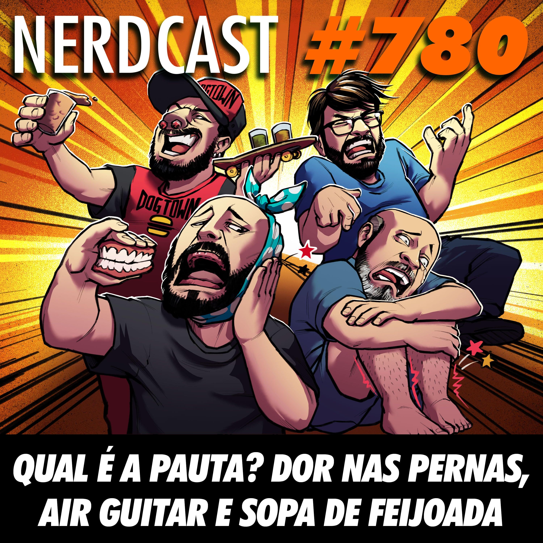 NerdCast 780 - Qual é a pauta? Dor nas pernas, Air Guitar e sopa de feijoada