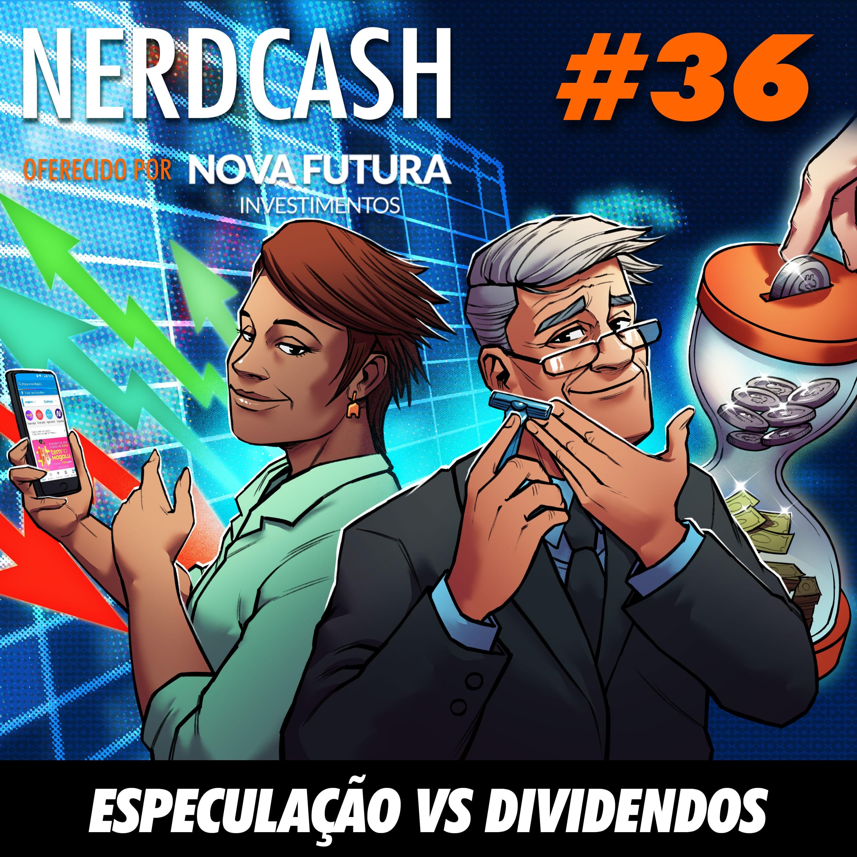 NerdCash 36 - Especulação vs Dividendos