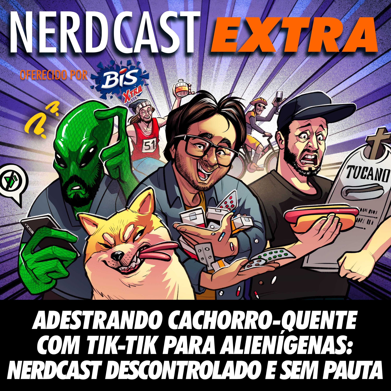 NerdCast Oferecido por BIS XTRA - Adestrando cachorro-quente com Tik-Tik para alienígenas: Nerdcast Descontrolado e sem pauta