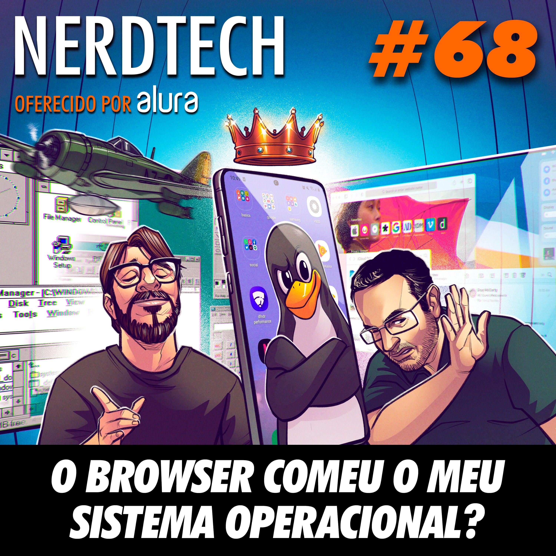NerdTech 68 - O browser comeu o meu sistema operacional?