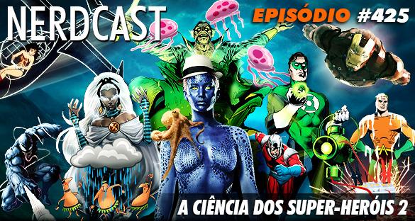 Nerdcast 425 - A CIÊNCIA DOS SUPER-HERÓIS 2